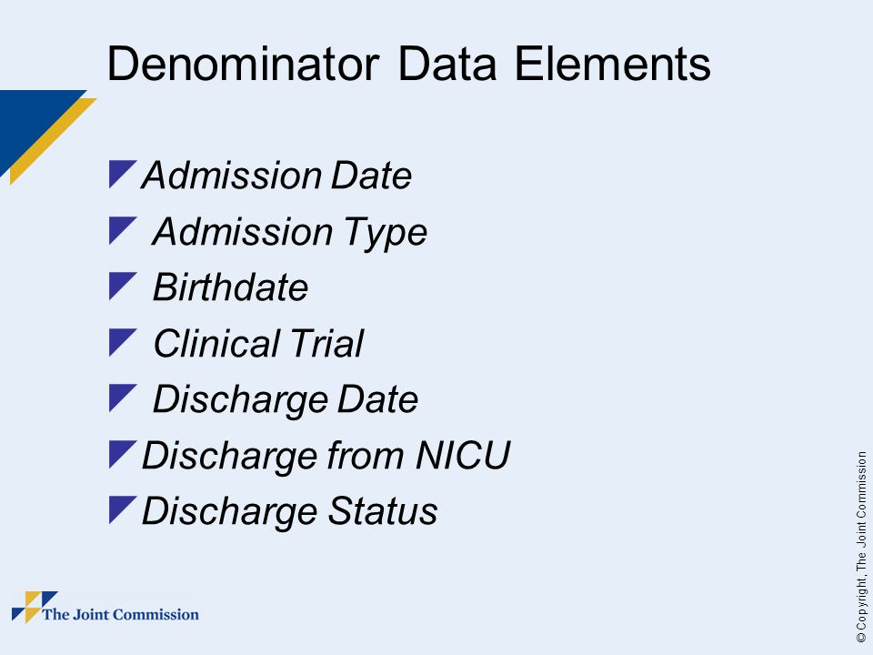 © Copyright, The Joint Commission Denominator Data Elements  Admission Date  Admission Type  Birthdate  Clinical Trial  Discharge Date  Discharge from NICU  Discharge Status
