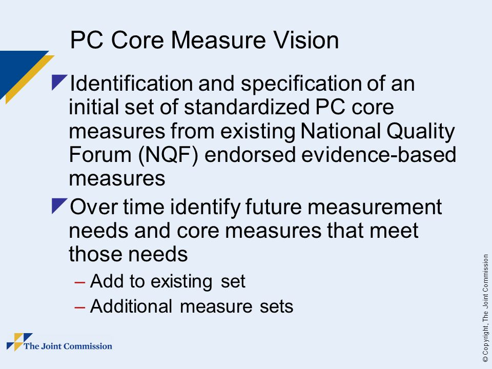 © Copyright, The Joint Commission PC Core Measure Vision  Identification and specification of an initial set of standardized PC core measures from existing National Quality Forum (NQF) endorsed evidence-based measures  Over time identify future measurement needs and core measures that meet those needs –Add to existing set –Additional measure sets