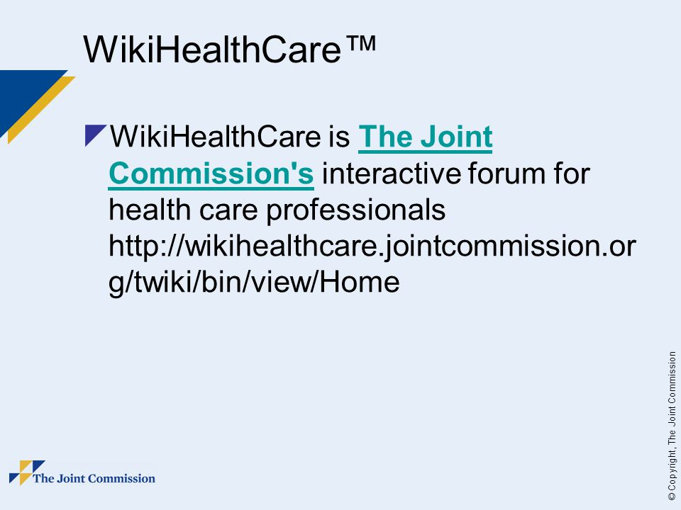 © Copyright, The Joint Commission WikiHealthCare™  WikiHealthCare is The Joint Commission s interactive forum for health care professionals http://wikihealthcare.jointcommission.or g/twiki/bin/view/HomeThe Joint Commission s