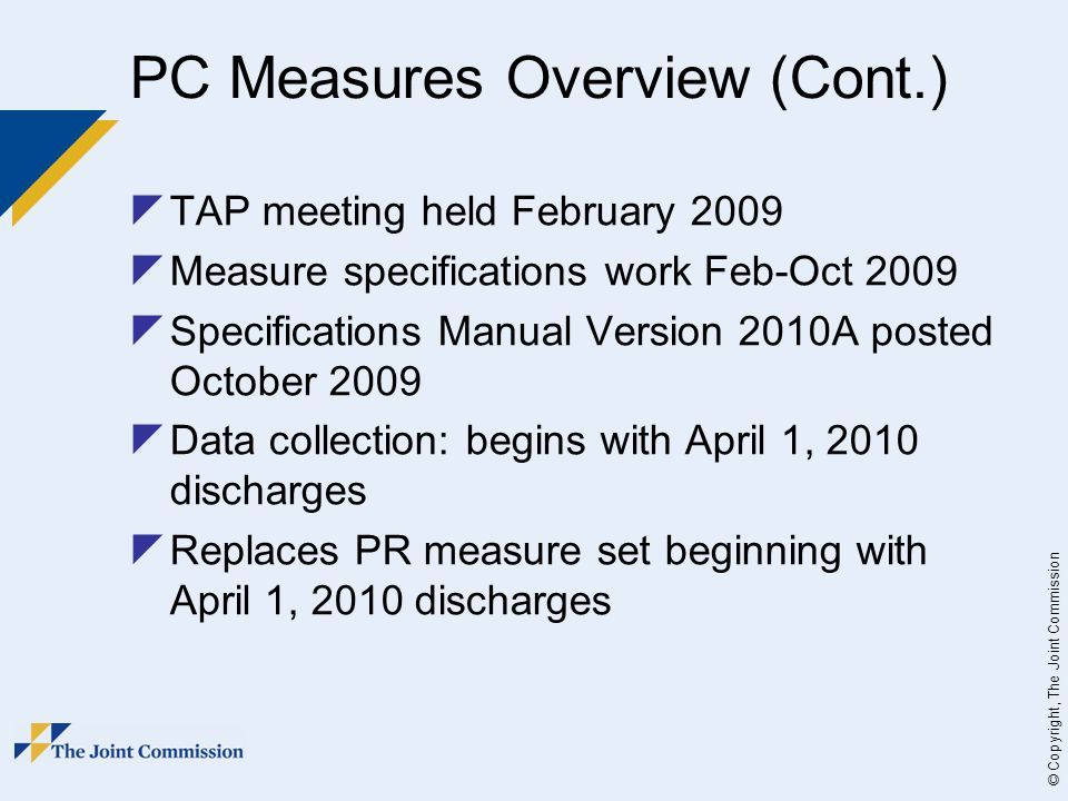 © Copyright, The Joint Commission PC Measures Overview (Cont.)  TAP meeting held February 2009  Measure specifications work Feb-Oct 2009  Specifications Manual Version 2010A posted October 2009  Data collection: begins with April 1, 2010 discharges  Replaces PR measure set beginning with April 1, 2010 discharges
