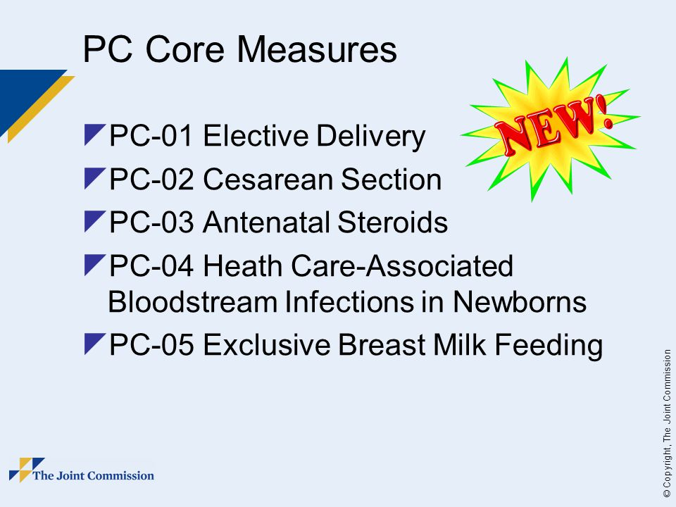© Copyright, The Joint Commission PC Core Measures  PC-01 Elective Delivery  PC-02 Cesarean Section  PC-03 Antenatal Steroids  PC-04 Heath Care-Associated Bloodstream Infections in Newborns  PC-05 Exclusive Breast Milk Feeding