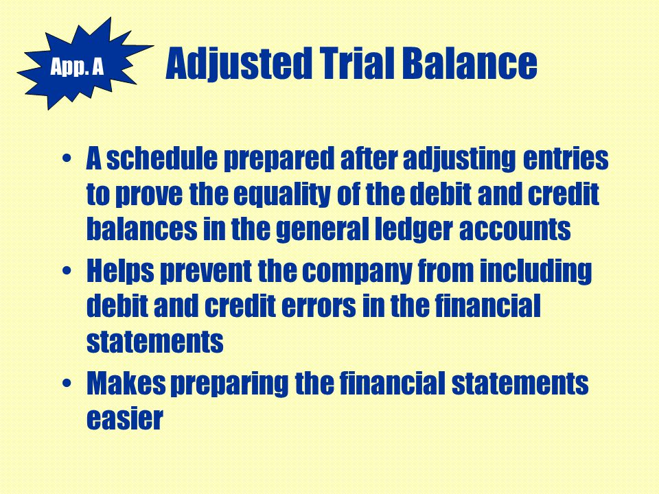 Adjusted Trial Balance A schedule prepared after adjusting entries to prove the equality of the debit and credit balances in the general ledger accoun