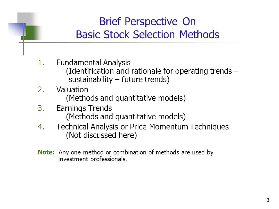 3 Brief Perspective On Basic Stock Selection Methods 1.Fundamental Analysis (Identification and rationale for operating trends – sustainability – future trends) 2.Valuation (Methods and quantitative models) 3.Earnings Trends (Methods and quantitative models) 4.Technical Analysis or Price Momentum Techniques (Not discussed here) Note: Any one method or combination of methods are used by investment professionals.