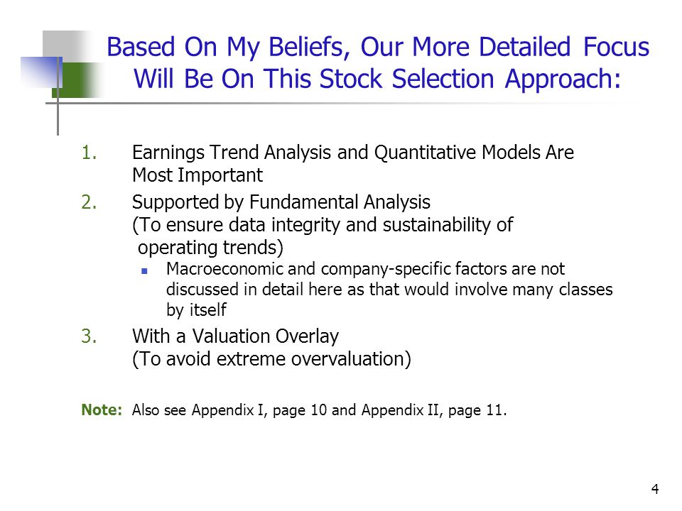 4 Based On My Beliefs, Our More Detailed Focus Will Be On This Stock Selection Approach: 1.Earnings Trend Analysis and Quantitative Models Are Most Important 2.Supported by Fundamental Analysis (To ensure data integrity and sustainability of operating trends) Macroeconomic and company-specific factors are not discussed in detail here as that would involve many classes by itself 3.With a Valuation Overlay (To avoid extreme overvaluation) Note: Also see Appendix I, page 10 and Appendix II, page 11.