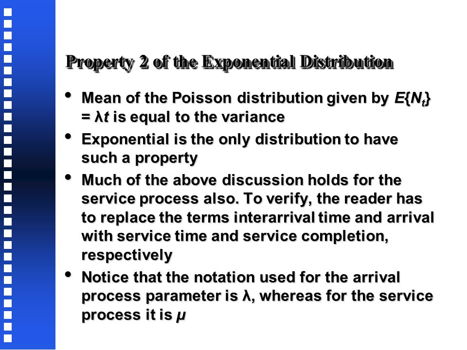 Property 2 of the Exponential Distribution Given the arrival process described by P(N t = n), assume F is the random variable for the time between successive arrivals – the interarrival time Given the arrival process described by P(N t = n), assume F is the random variable for the time between successive arrivals – the interarrival time To show that F follows an exponential distribution, note that P{t  T} = P{N T = 0}; i.e., the probability of the next arrival exceeding time any specific value T is equivalent to having no arrival in time T.