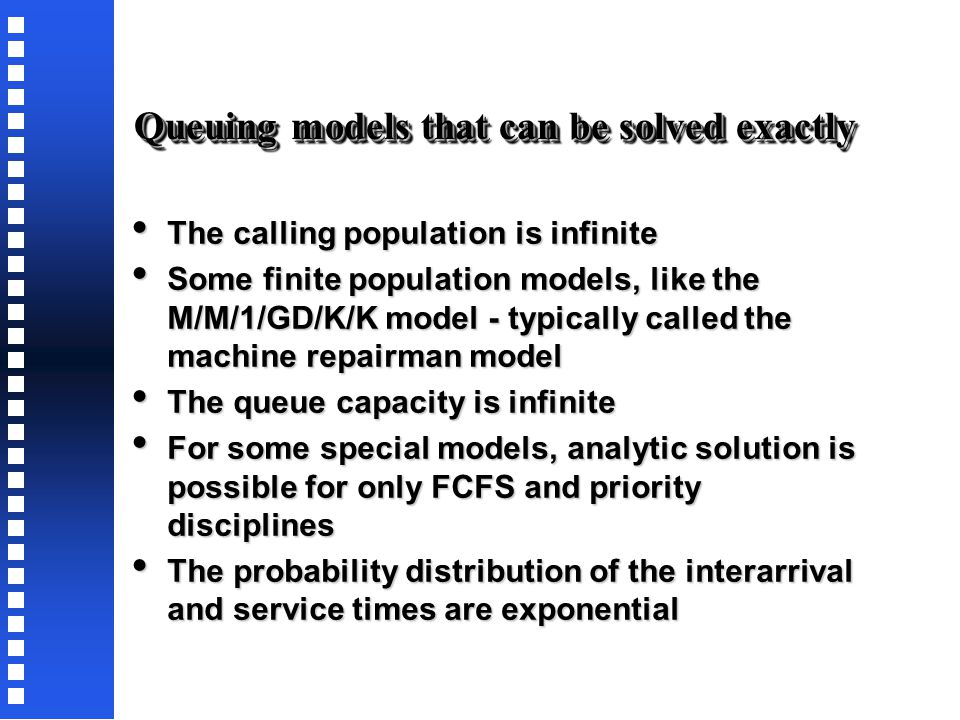 Kendall-Lee notation for Queuing models A / B / C / D / E / F, where A / B / C / D / E / F, where - A denotes the nature of the arrival process - B denotes the service time distribution - C is the number of parallel servers (S  1) - D is the queue discipline (FCFS, LCFS, SIRO, GD, etc.) - E is the max number of customers allowed in the system (C  1) - F denotes the size of the calling population (finite or infinite)