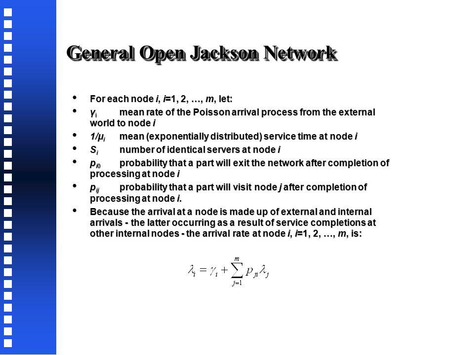 Two-node, Open Jackson Network P(n 1,n 2 ) = ρ 1 n1 (1-ρ 1 )ρ 2 n2 (1-ρ 2 ) = P n 1 P n 2 P(0,0) = (1-ρ 1 )(1-ρ 2 ) = P 0 P 0