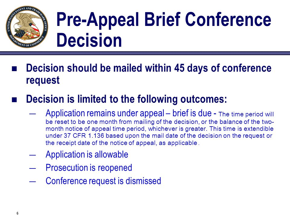 6 Pre-Appeal Brief Conference Decision Decision should be mailed within 45 days of conference request Decision is limited to the following outcomes: —