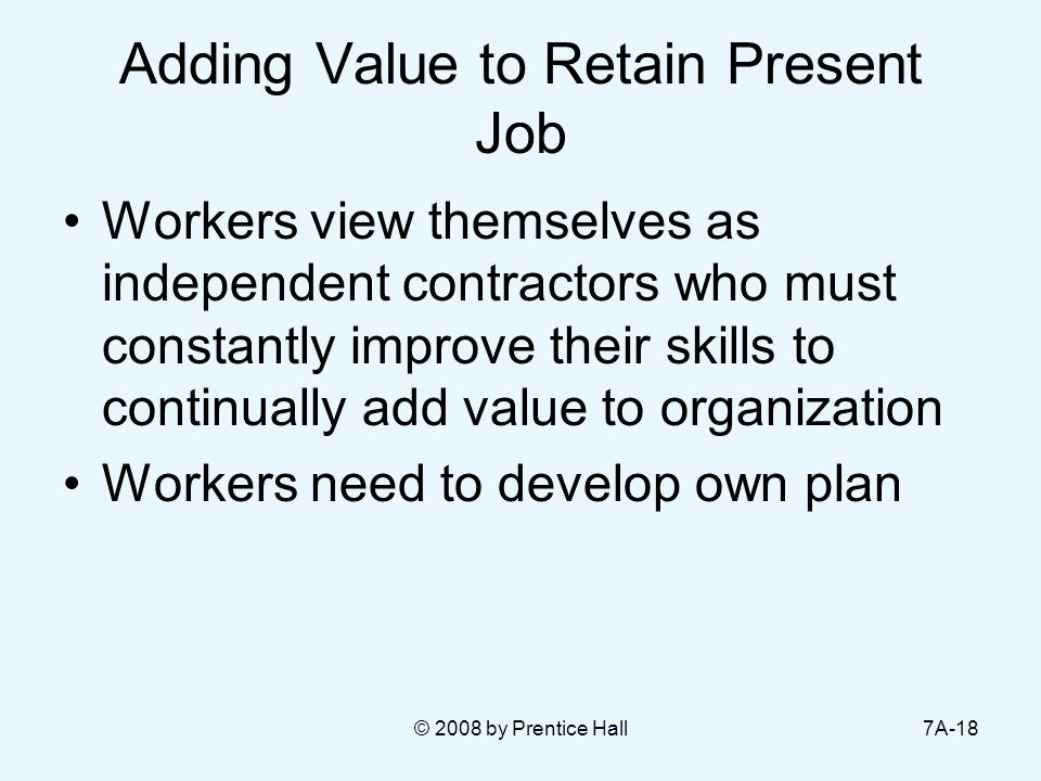 © 2008 by Prentice Hall7A-18 Adding Value to Retain Present Job Workers view themselves as independent contractors who must constantly improve their skills to continually add value to organization Workers need to develop own plan