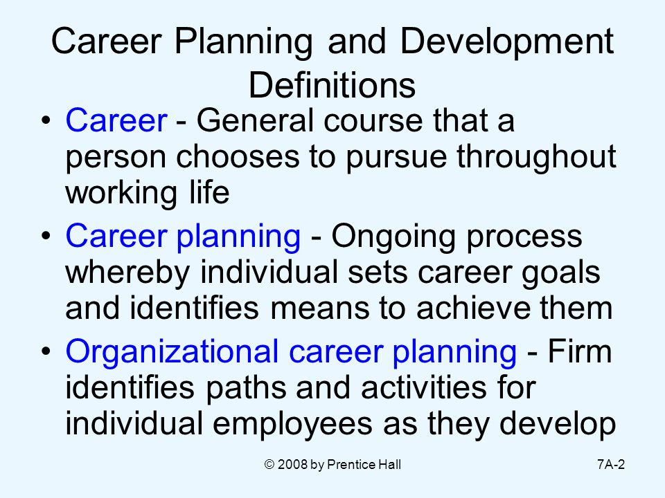 © 2008 by Prentice Hall7A-2 Career Planning and Development Definitions Career - General course that a person chooses to pursue throughout working life Career planning - Ongoing process whereby individual sets career goals and identifies means to achieve them Organizational career planning - Firm identifies paths and activities for individual employees as they develop