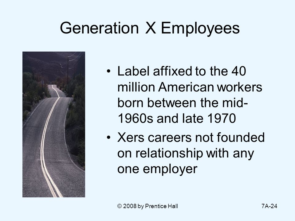 © 2008 by Prentice Hall7A-24 Generation X Employees Label affixed to the 40 million American workers born between the mid- 1960s and late 1970 Xers careers not founded on relationship with any one employer