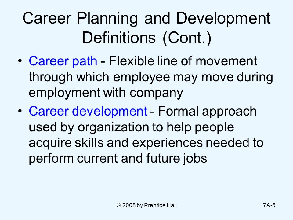© 2008 by Prentice Hall7A-3 Career Planning and Development Definitions (Cont.) Career path - Flexible line of movement through which employee may move during employment with company Career development - Formal approach used by organization to help people acquire skills and experiences needed to perform current and future jobs