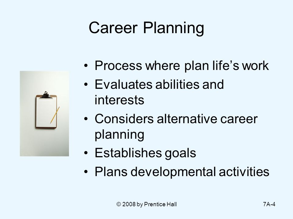 © 2008 by Prentice Hall7A-4 Career Planning Process where plan life's work Evaluates abilities and interests Considers alternative career planning Est