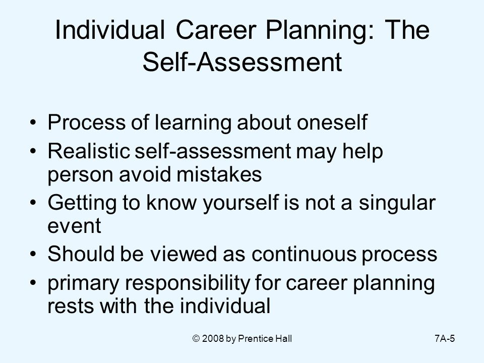 © 2008 by Prentice Hall7A-5 Individual Career Planning: The Self-Assessment Process of learning about oneself Realistic self-assessment may help person avoid mistakes Getting to know yourself is not a singular event Should be viewed as continuous process primary responsibility for career planning rests with the individual