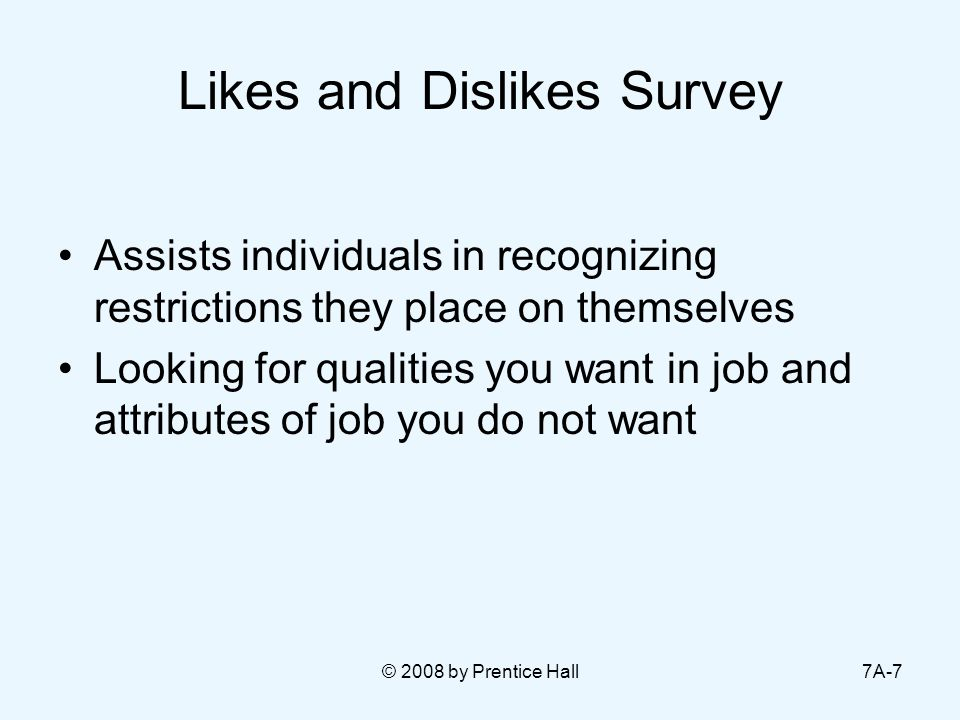 © 2008 by Prentice Hall7A-7 Likes and Dislikes Survey Assists individuals in recognizing restrictions they place on themselves Looking for qualities you want in job and attributes of job you do not want