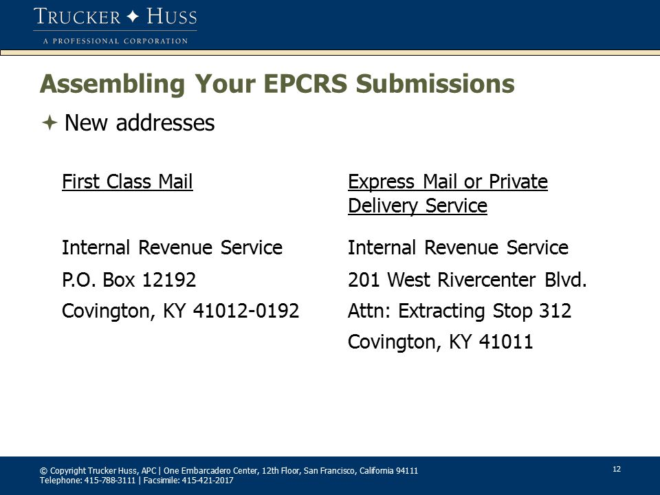 © Copyright Trucker Huss, APC | One Embarcadero Center, 12th Floor, San Francisco, California 94111 Telephone: 415-788-3111 | Facsimile: 415-421-2017 12 Assembling Your EPCRS Submissions  New addresses First Class MailExpress Mail or Private Delivery Service Internal Revenue Service P.O.