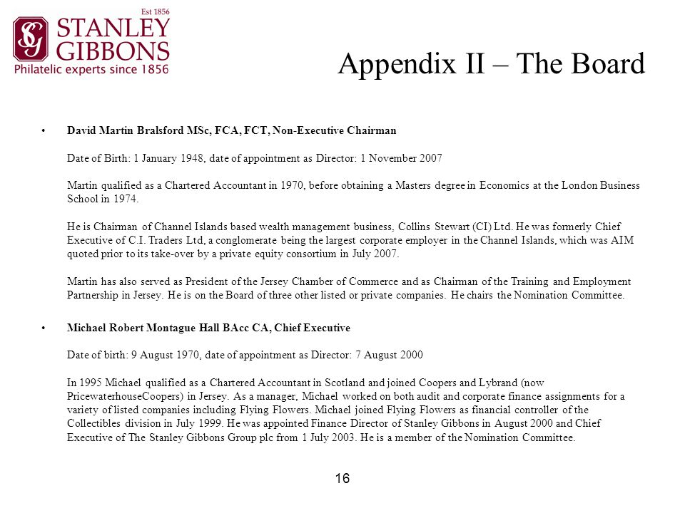 16 Appendix II – The Board David Martin Bralsford MSc, FCA, FCT, Non-Executive Chairman Date of Birth: 1 January 1948, date of appointment as Director: 1 November 2007 Martin qualified as a Chartered Accountant in 1970, before obtaining a Masters degree in Economics at the London Business School in 1974.