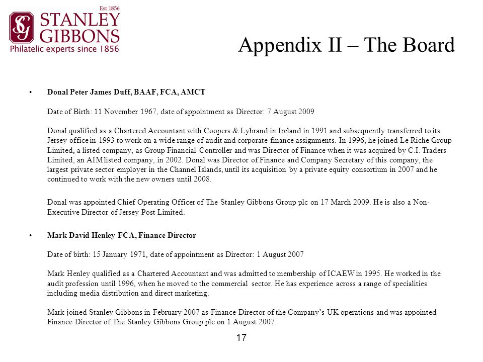 17 Appendix II – The Board Donal Peter James Duff, BAAF, FCA, AMCT Date of Birth: 11 November 1967, date of appointment as Director: 7 August 2009 Donal qualified as a Chartered Accountant with Coopers & Lybrand in Ireland in 1991 and subsequently transferred to its Jersey office in 1993 to work on a wide range of audit and corporate finance assignments.