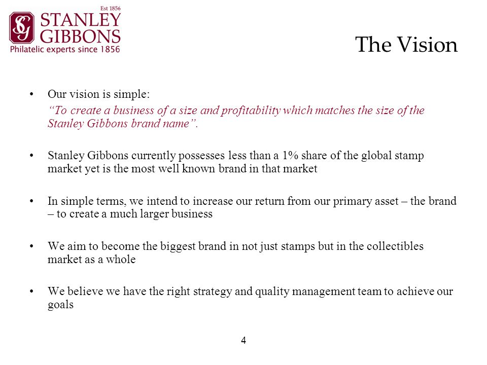 4 The Vision Our vision is simple: To create a business of a size and profitability which matches the size of the Stanley Gibbons brand name .
