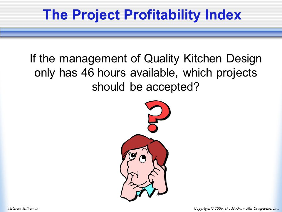 Copyright © 2006, The McGraw-Hill Companies, Inc.McGraw-Hill/Irwin The Project Profitability Index If the management of Quality Kitchen Design only has 46 hours available, which projects should be accepted