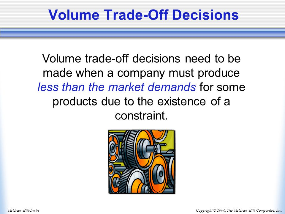 Copyright © 2006, The McGraw-Hill Companies, Inc.McGraw-Hill/Irwin Volume Trade-Off Decisions Volume trade-off decisions need to be made when a company must produce less than the market demands for some products due to the existence of a constraint.