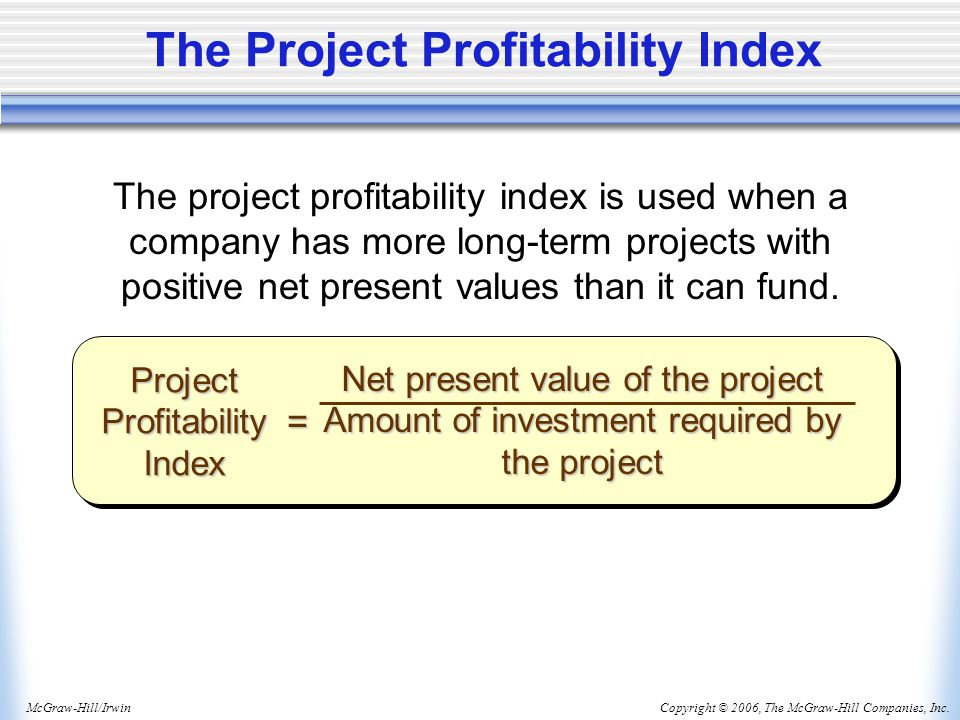 Copyright © 2006, The McGraw-Hill Companies, Inc.McGraw-Hill/Irwin The Project Profitability Index Project Profitability Index = Net present value of the project Amount of investment required by the project The project profitability index is used when a company has more long-term projects with positive net present values than it can fund.