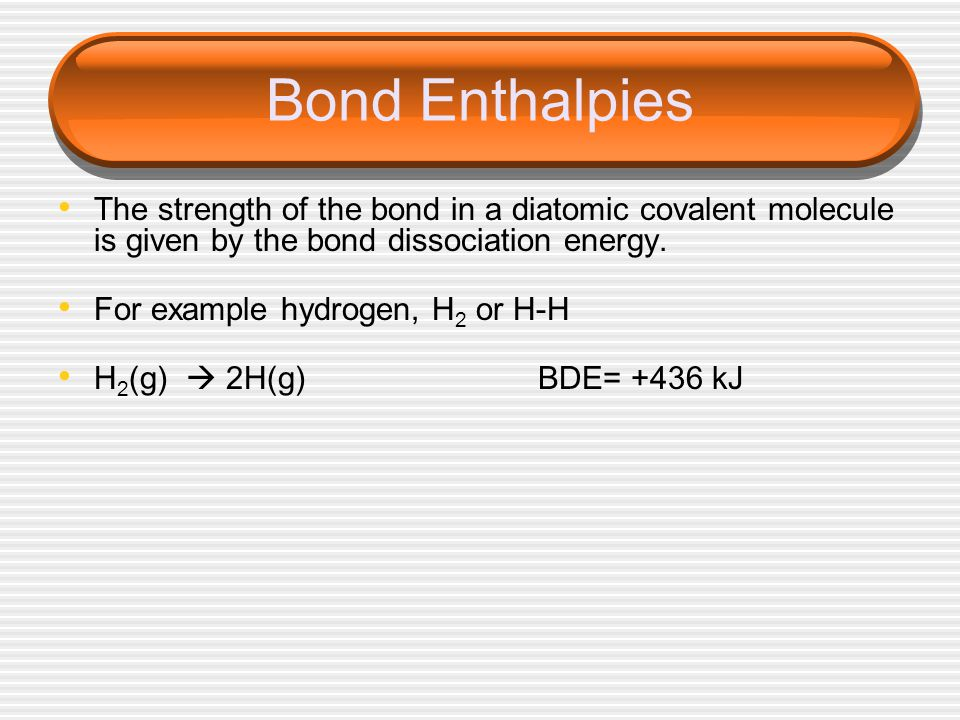 Bond Enthalpies The strength of the bond in a diatomic covalent molecule is given by the bond dissociation energy.