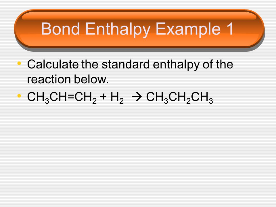 Bond Enthalpy Example 1 Calculate the standard enthalpy of the reaction below.