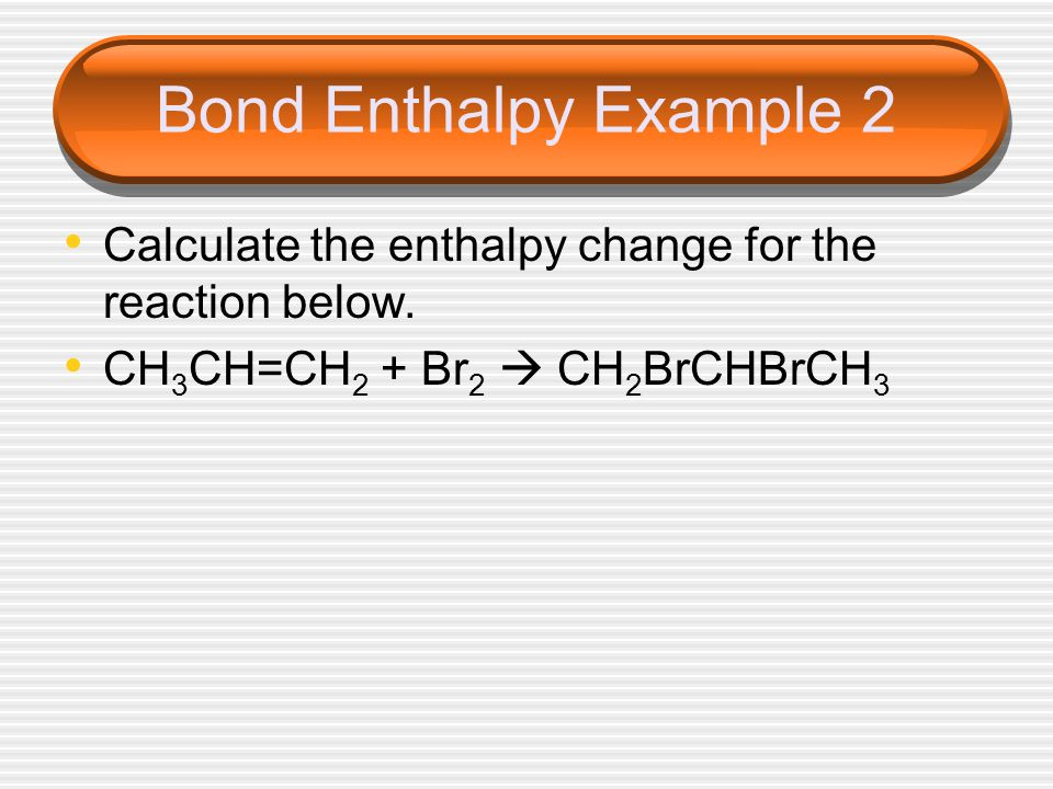 Bond Enthalpy Example 2 Calculate the enthalpy change for the reaction below.