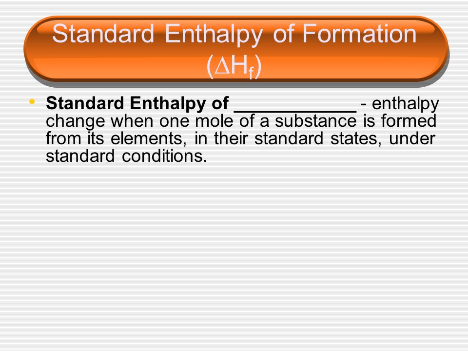 Standard Enthalpy of Formation (  H f ) Standard Enthalpy of ____________ - enthalpy change when one mole of a substance is formed from its elements, in their standard states, under standard conditions.