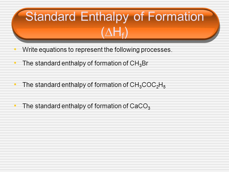 Standard Enthalpy of Formation (  H f ) Write equations to represent the following processes.
