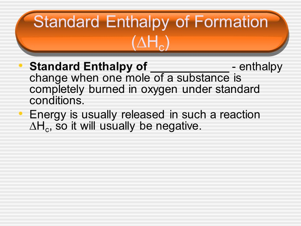 Standard Enthalpy of Formation (  H c ) Standard Enthalpy of ____________ - enthalpy change when one mole of a substance is completely burned in oxygen under standard conditions.