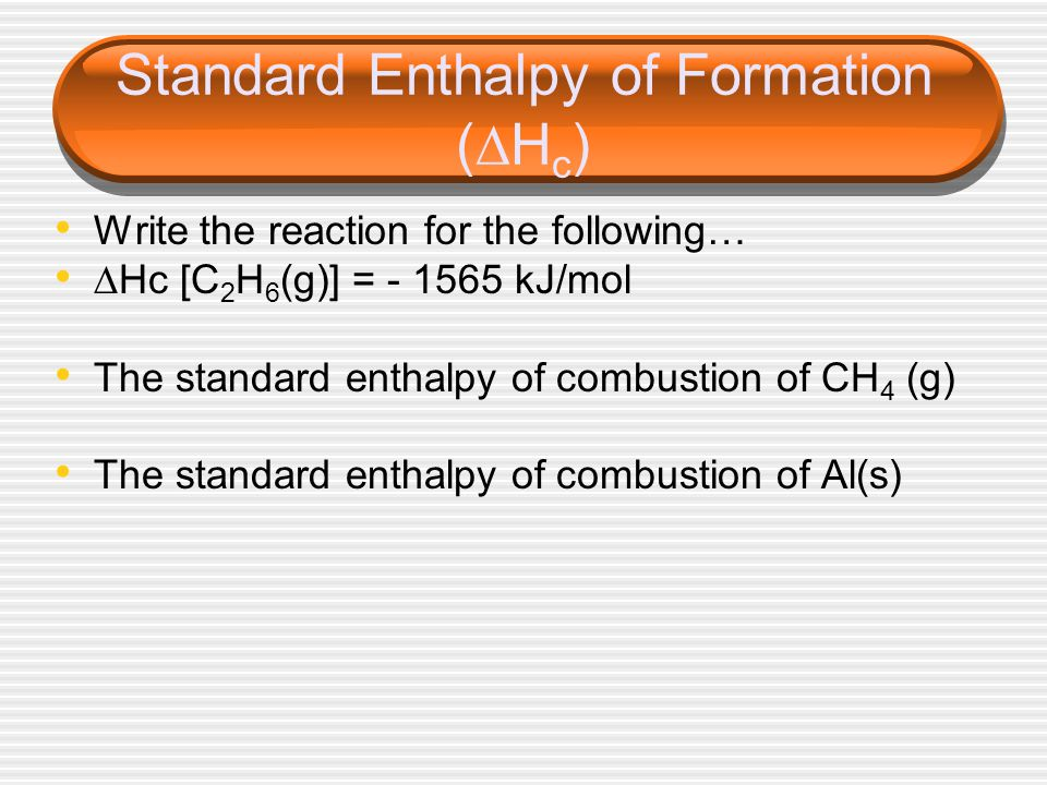 Standard Enthalpy of Formation (  H c ) Write the reaction for the following…  Hc [C 2 H 6 (g)] = - 1565 kJ/mol The standard enthalpy of combustion of CH 4 (g) The standard enthalpy of combustion of Al(s)