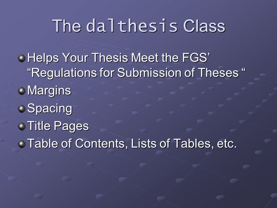 "The dalthesis Class Helps Your Thesis Meet the FGS' ""Regulations for Submission of Theses "" MarginsSpacing Title Pages Table of Contents, Lists of Tab"