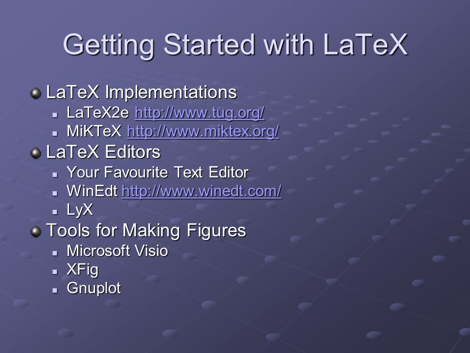 Getting Started with LaTeX LaTeX Implementations LaTeX2e http://www.tug.org/ LaTeX2e http://www.tug.org/http://www.tug.org/ MiKTeX http://www.miktex.o