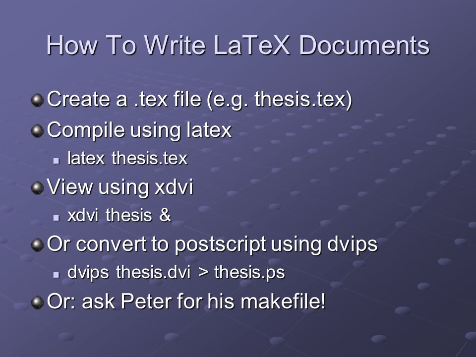How To Write LaTeX Documents Create a.tex file (e.g. thesis.tex) Compile using latex latex thesis.tex latex thesis.tex View using xdvi xdvi thesis & x
