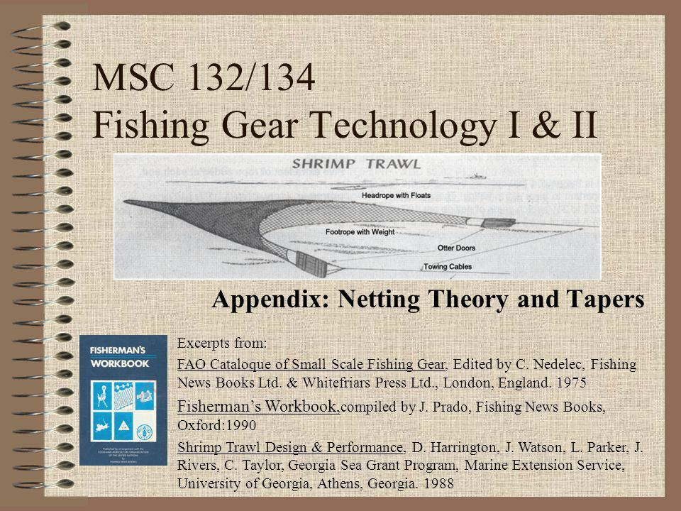 MSC 132/134 Fishing Gear Technology I & II Appendix: Netting Theory and Tapers Excerpts from: FAO Cataloque of Small Scale Fishing Gear, Edited by C.