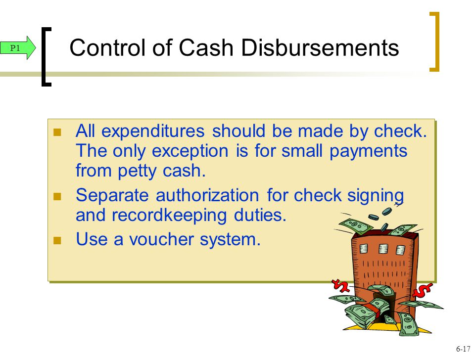 Control of Cash Disbursements All expenditures should be made by check. The only exception is for small payments from petty cash. Separate authorizati