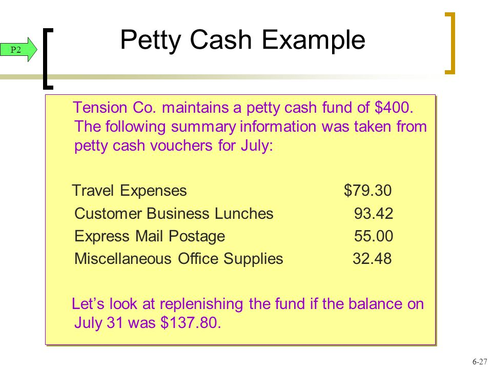 Petty Cash Example Tension Co. maintains a petty cash fund of $400. The following summary information was taken from petty cash vouchers for July: Tra
