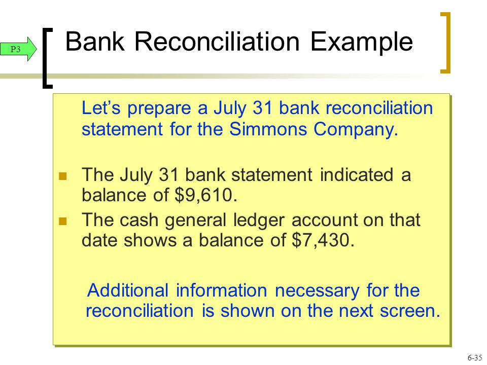 Bank Reconciliation Example Let's prepare a July 31 bank reconciliation statement for the Simmons Company. The July 31 bank statement indicated a bala
