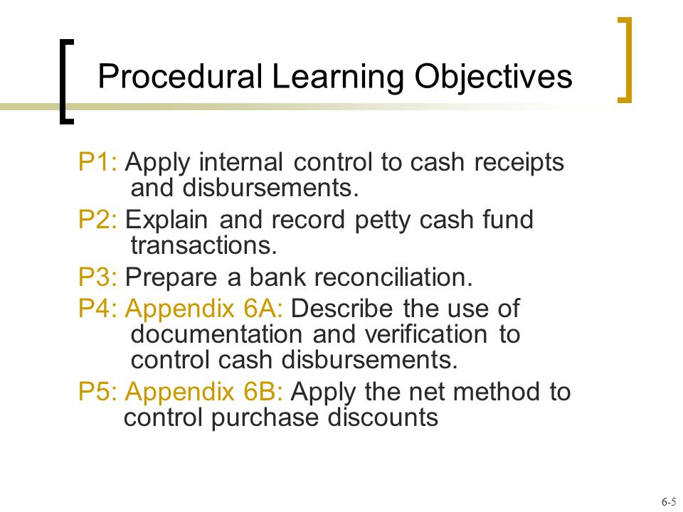 Procedural Learning Objectives P1: Apply internal control to cash receipts and disbursements. P2: Explain and record petty cash fund transactions. P3:
