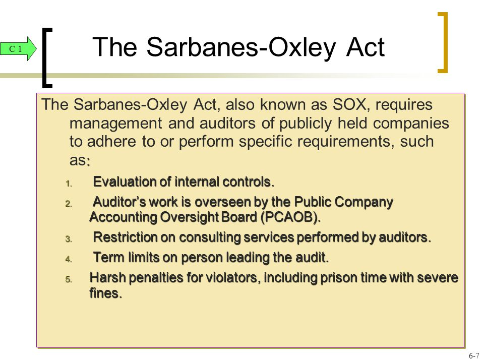 The Sarbanes-Oxley Act : The Sarbanes-Oxley Act, also known as SOX, requires management and auditors of publicly held companies to adhere to or perfor