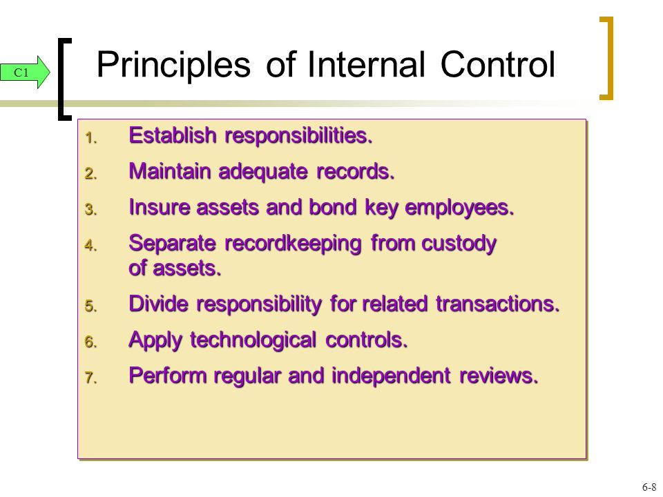 Principles of Internal Control 1. Establish responsibilities. 2. Maintain adequate records. 3. Insure assets and bond key employees. 4. Separate recor