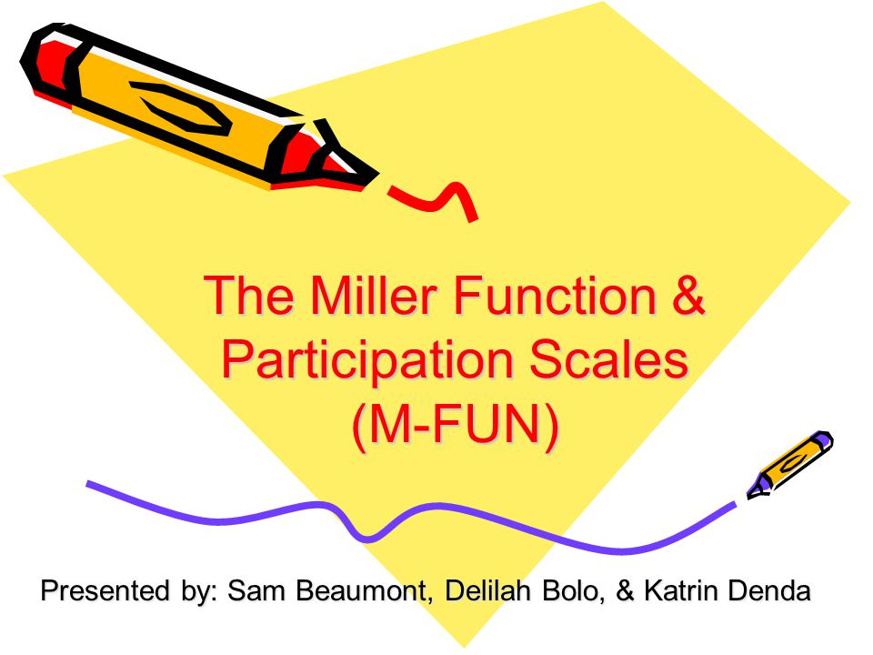 The Miller Function & Participation Scales (M-FUN) Presented by: Sam Beaumont, Delilah Bolo, & Katrin Denda