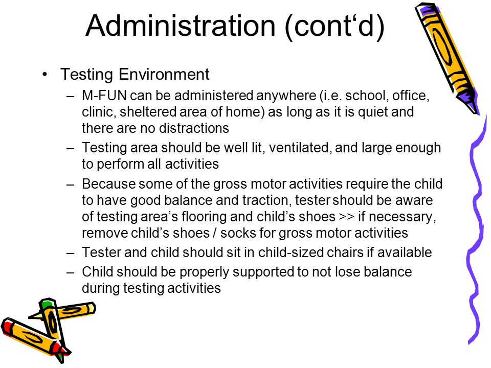 Administration (cont'd) Testing Environment –M-FUN can be administered anywhere (i.e. school, office, clinic, sheltered area of home) as long as it is