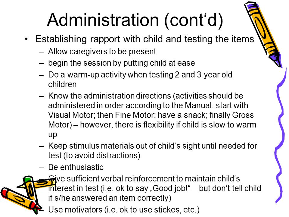 Administration (cont'd) Establishing rapport with child and testing the items –Allow caregivers to be present –begin the session by putting child at e