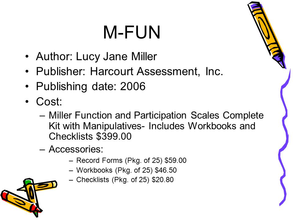 M-FUN P urpose: –M-FUN helps determine how a child's motor competency affects his/her ability to engage in home and school activities and to participate socially –M-FUN can be used to determine or identify: –Visual motor, fine motor, and/or gross motor delay –Eligibility for services –Motor abilities that may benefit from home and/or classroom adaptations and accommodations –Underlying neuromotor foundational issues (i.e., problems with hand functions, strength, and endurance) –Curriculum-relevant interventions –Child's progress toward intervention goals