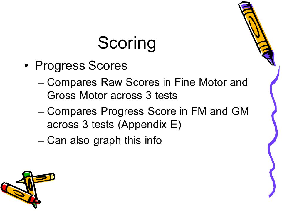 Scoring Progress Scores –Compares Raw Scores in Fine Motor and Gross Motor across 3 tests –Compares Progress Score in FM and GM across 3 tests (Append