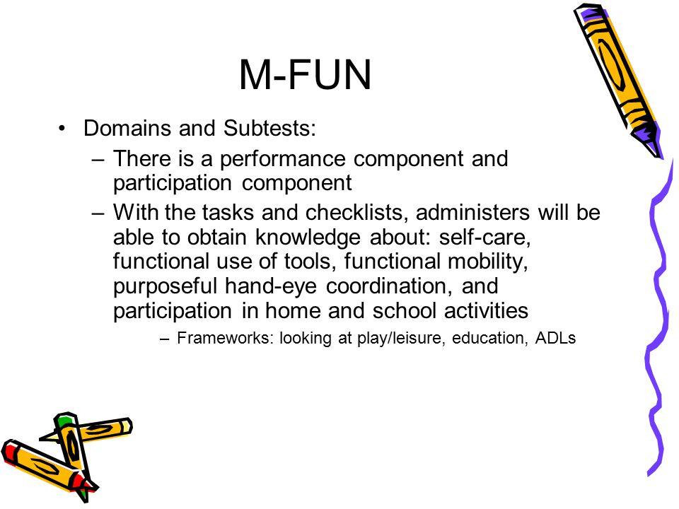 M-FUN Domains and Subtests: –There is a performance component and participation component –With the tasks and checklists, administers will be able to