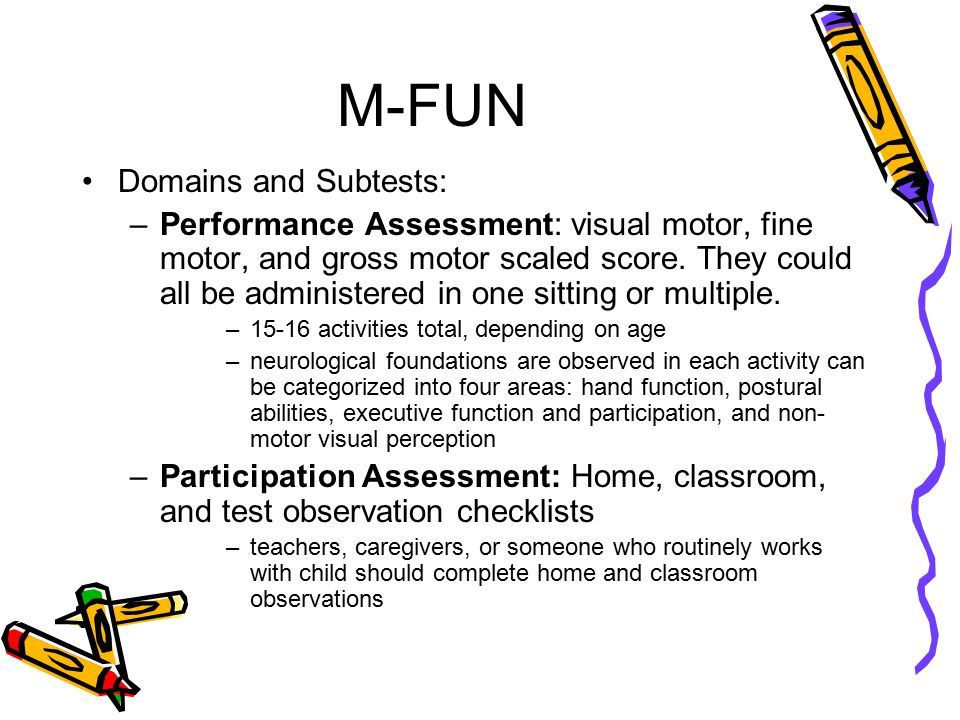 M-FUN Qualifications to administer: –A variety of professionals may choose to use the M-FUN, including the fields of: OT, PT, special education, adaptive physical education, early childhood interventionists –Examiners should have experience in standardized test administration, scoring, and interpretation, and detailed knowledge of motor development and sensory processing in young children
